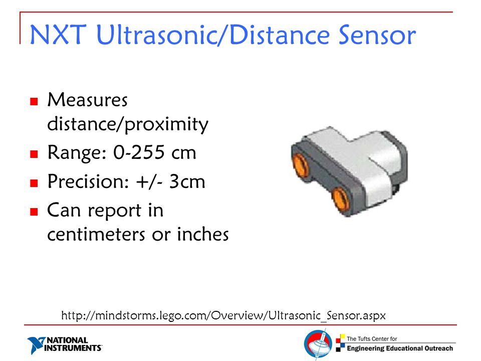 NXT Ultrasonic/Distance Sensor Measures distance/proximity Range: 0-255 cm Precision: +/- 3cm Can report in centimeters or inches http://mindstorms.lego.com/Overview/Ultrasonic_Sensor.aspx