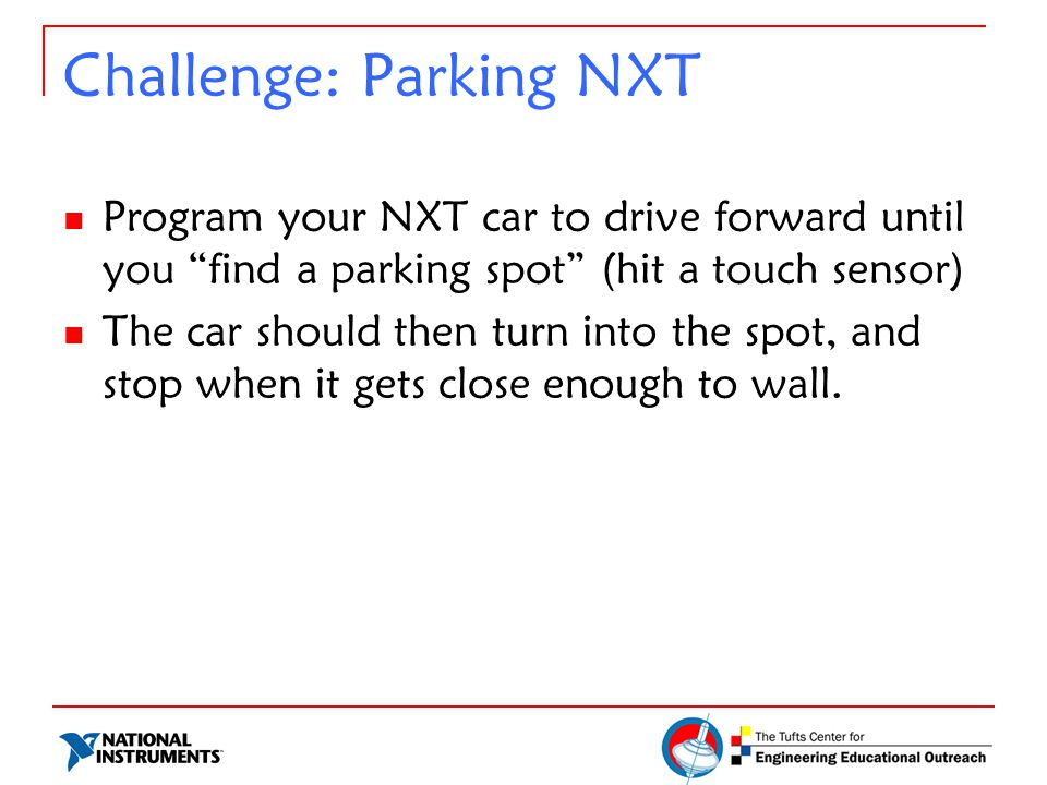 Challenge: Parking NXT Program your NXT car to drive forward until you find a parking spot (hit a touch sensor) The car should then turn into the spot, and stop when it gets close enough to wall.