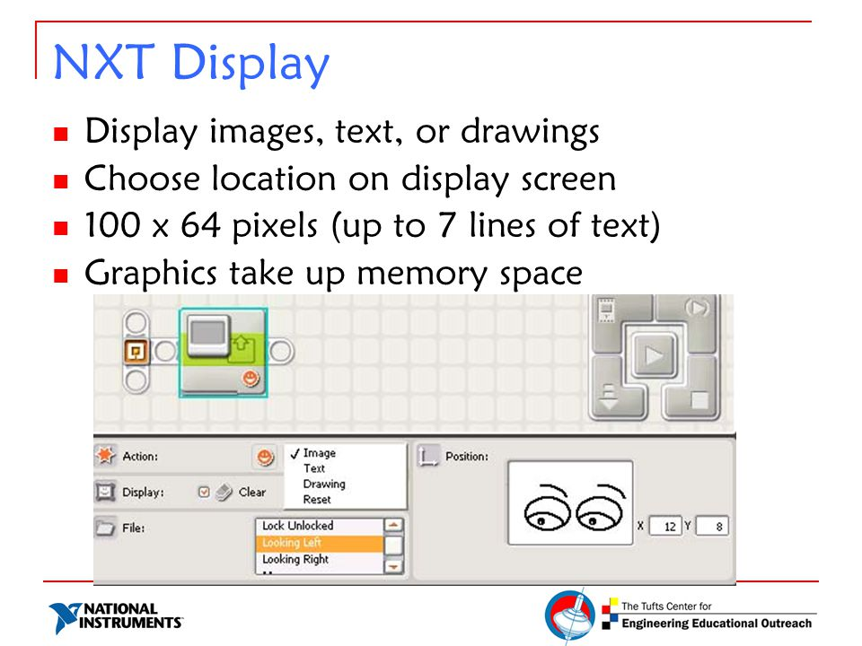NXT Display Display images, text, or drawings Choose location on display screen 100 x 64 pixels (up to 7 lines of text) Graphics take up memory space
