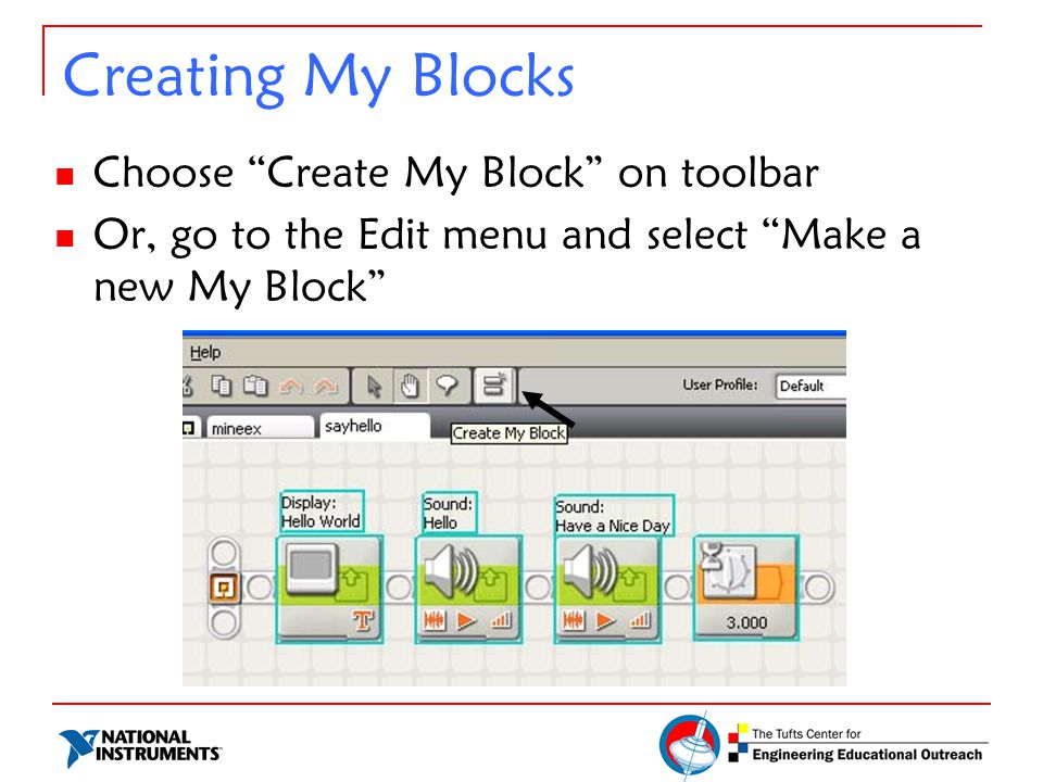 Creating My Blocks Choose Create My Block on toolbar Or, go to the Edit menu and select Make a new My Block