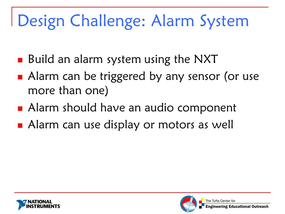 Design Challenge: Alarm System Build an alarm system using the NXT Alarm can be triggered by any sensor (or use more than one) Alarm should have an au