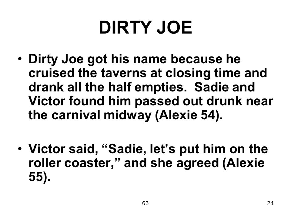 6324 DIRTY JOE Dirty Joe got his name because he cruised the taverns at closing time and drank all the half empties.
