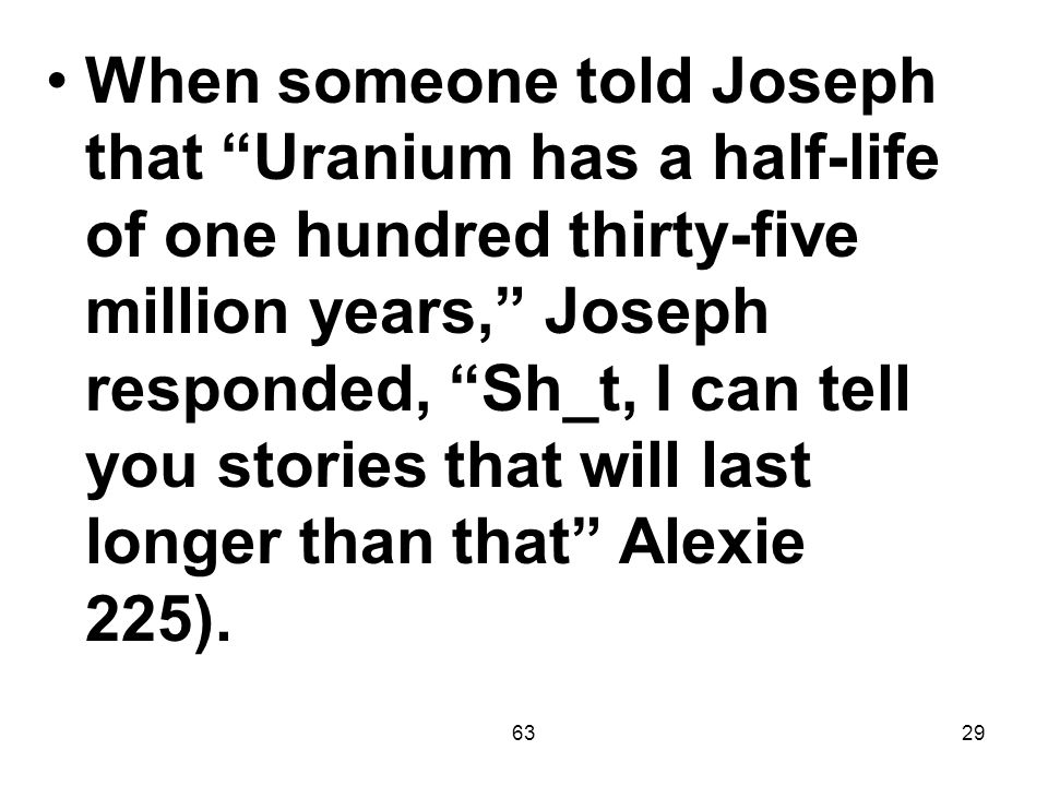 6329 When someone told Joseph that Uranium has a half-life of one hundred thirty-five million years, Joseph responded, Sh_t, I can tell you stories that will last longer than that Alexie 225).