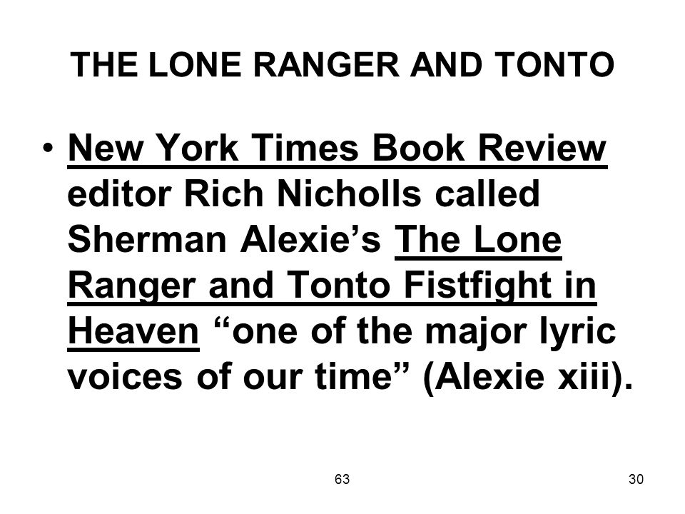 6330 THE LONE RANGER AND TONTO New York Times Book Review editor Rich Nicholls called Sherman Alexie's The Lone Ranger and Tonto Fistfight in Heaven one of the major lyric voices of our time (Alexie xiii).