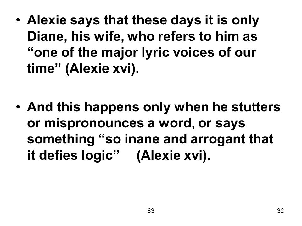 6332 Alexie says that these days it is only Diane, his wife, who refers to him as one of the major lyric voices of our time (Alexie xvi).