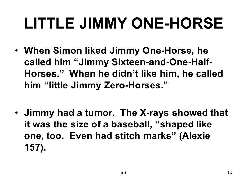 6340 LITTLE JIMMY ONE-HORSE When Simon liked Jimmy One-Horse, he called him Jimmy Sixteen-and-One-Half- Horses. When he didn't like him, he called him little Jimmy Zero-Horses. Jimmy had a tumor.