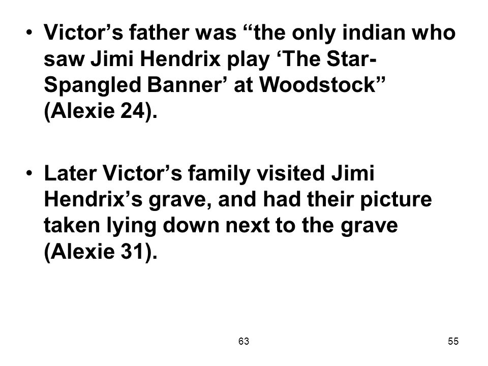 6355 Victor's father was the only indian who saw Jimi Hendrix play 'The Star- Spangled Banner' at Woodstock (Alexie 24).