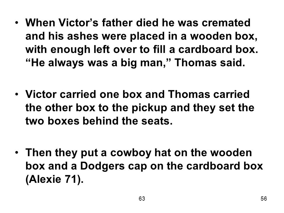 6356 When Victor's father died he was cremated and his ashes were placed in a wooden box, with enough left over to fill a cardboard box.