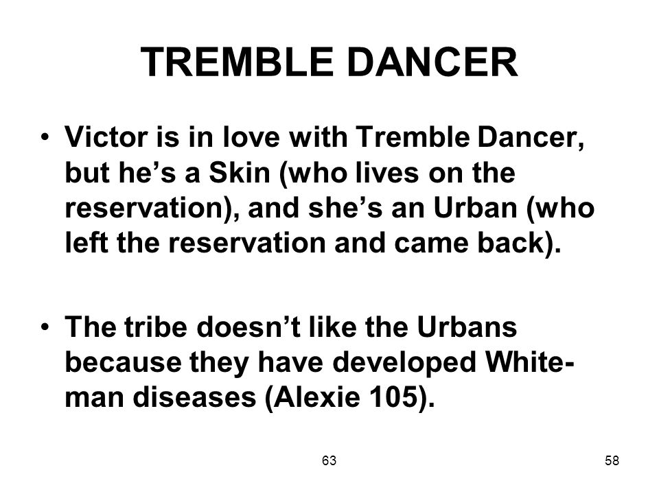 6358 TREMBLE DANCER Victor is in love with Tremble Dancer, but he's a Skin (who lives on the reservation), and she's an Urban (who left the reservation and came back).