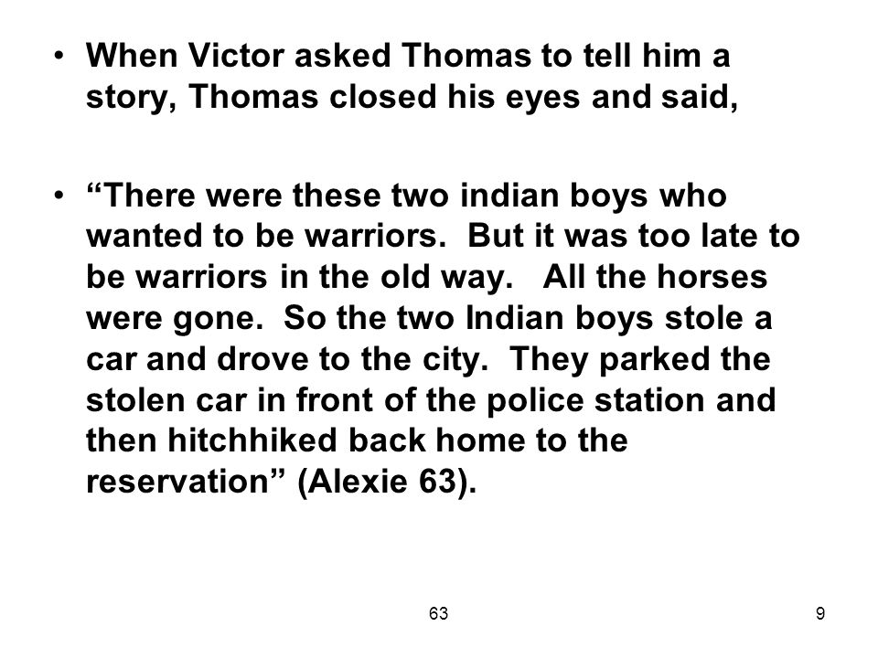 639 When Victor asked Thomas to tell him a story, Thomas closed his eyes and said, There were these two indian boys who wanted to be warriors.