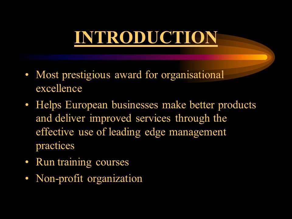 INTRODUCTION Most prestigious award for organisational excellence Helps European businesses make better products and deliver improved services through the effective use of leading edge management practices Run training courses Non-profit organization