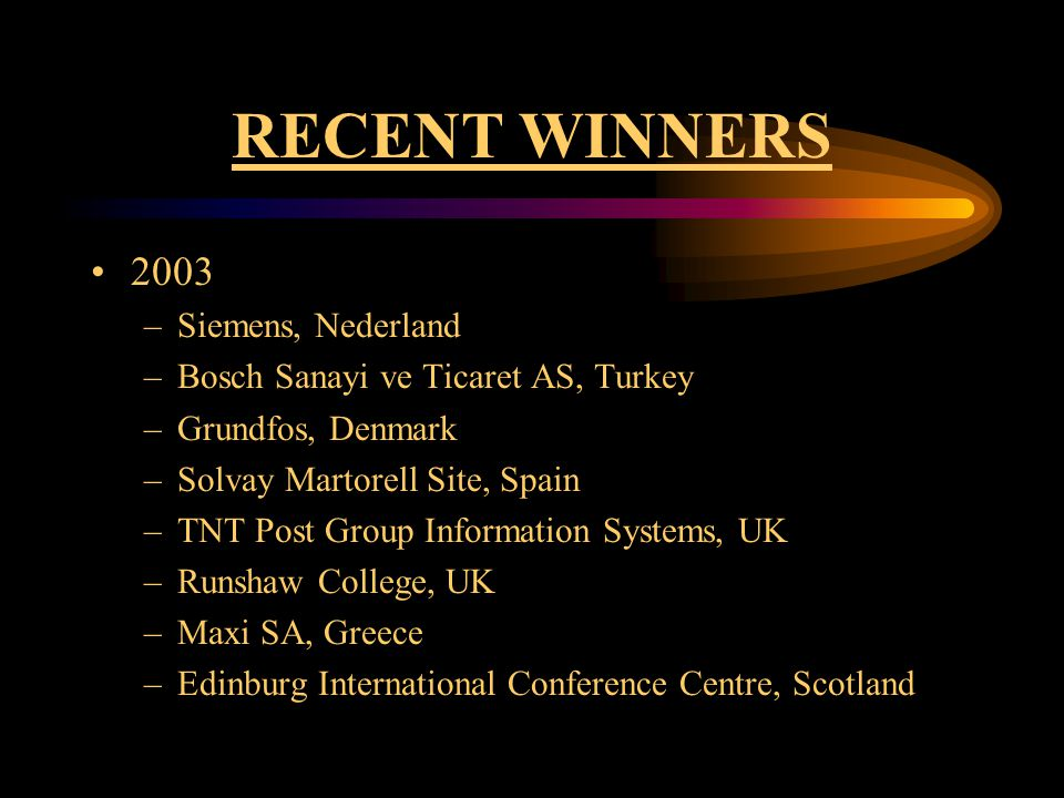 RECENT WINNERS 2003 –Siemens, Nederland –Bosch Sanayi ve Ticaret AS, Turkey –Grundfos, Denmark –Solvay Martorell Site, Spain –TNT Post Group Information Systems, UK –Runshaw College, UK –Maxi SA, Greece –Edinburg International Conference Centre, Scotland