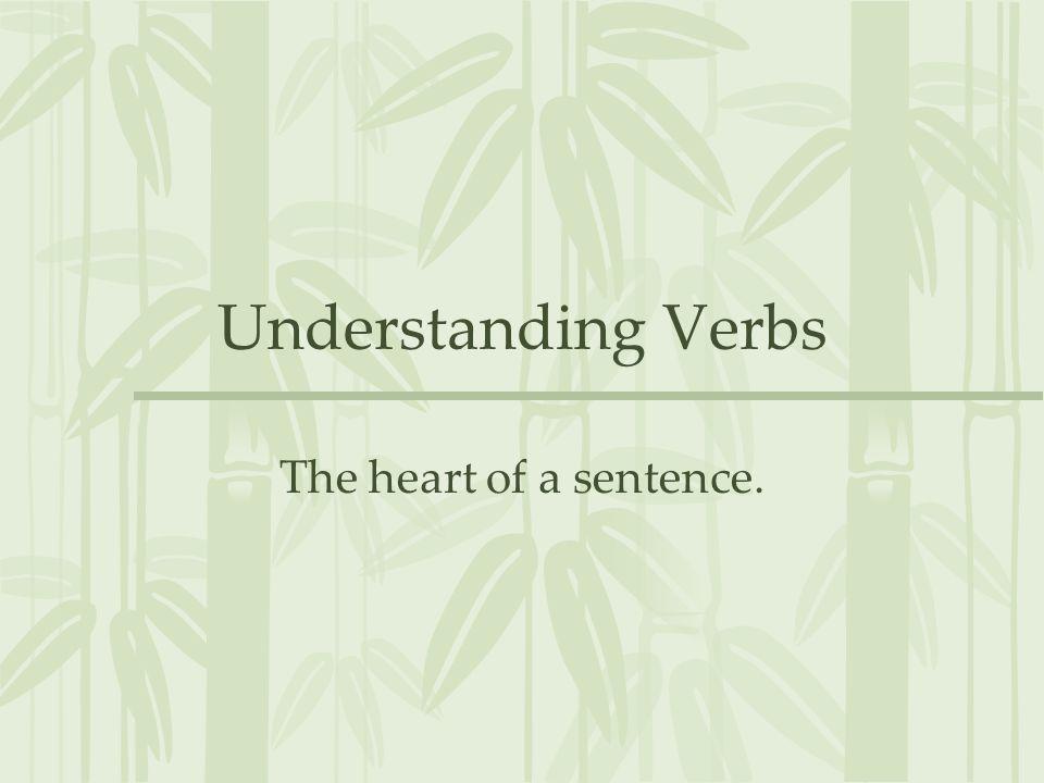 Understanding Verbs The heart of a sentence.