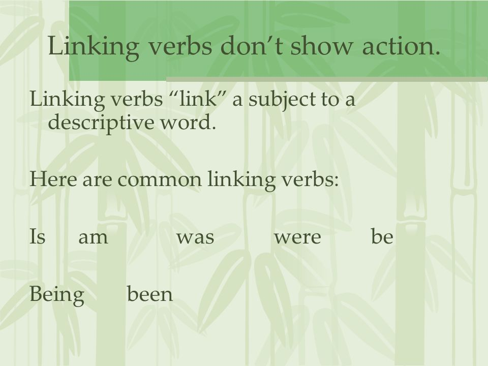 Linking verbs don't show action. Linking verbs link a subject to a descriptive word.