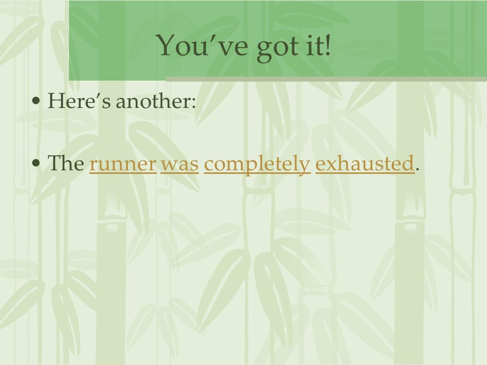 You've got it! Here's another: The runner was completely exhausted.runnerwascompletelyexhausted