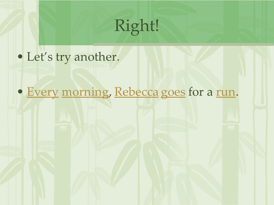 Right! Let's try another. Every morning, Rebecca goes for a run.EverymorningRebeccagoesrun