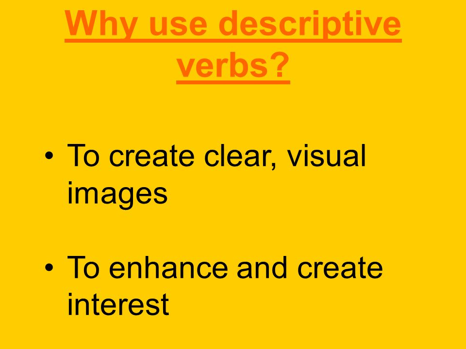 Why use descriptive verbs To create clear, visual images To enhance and create interest