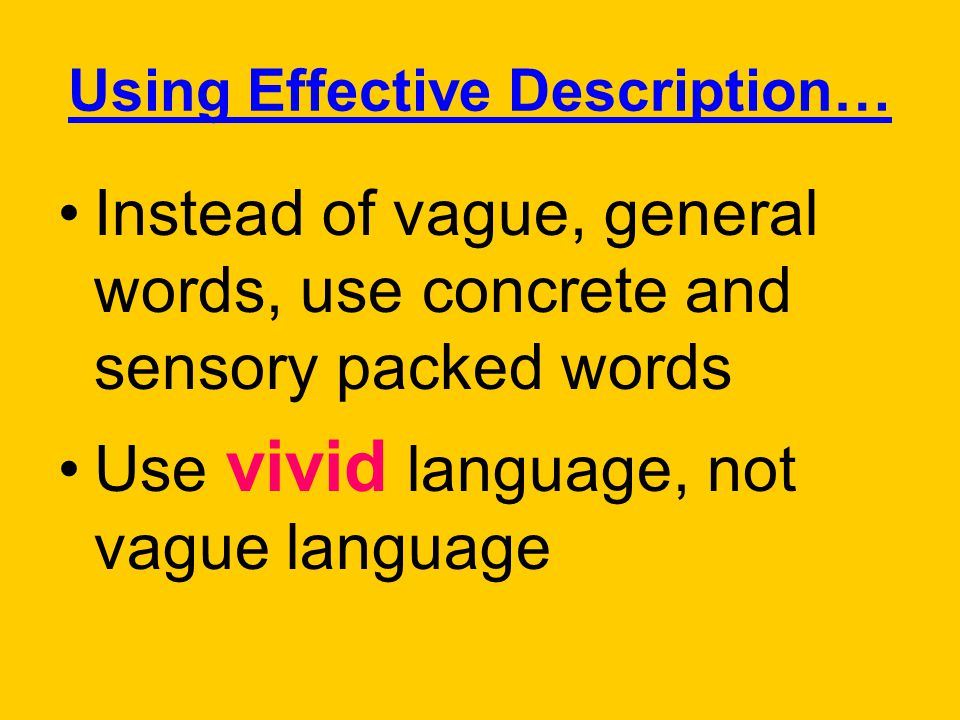 Using Effective Description… Instead of vague, general words, use concrete and sensory packed words Use vivid language, not vague language
