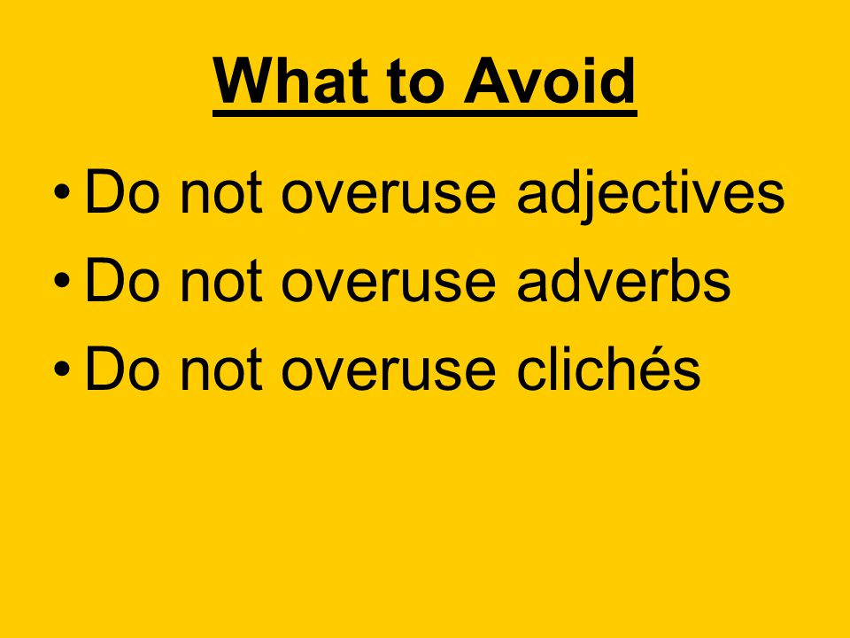 What to Avoid Do not overuse adjectives Do not overuse adverbs Do not overuse clichés