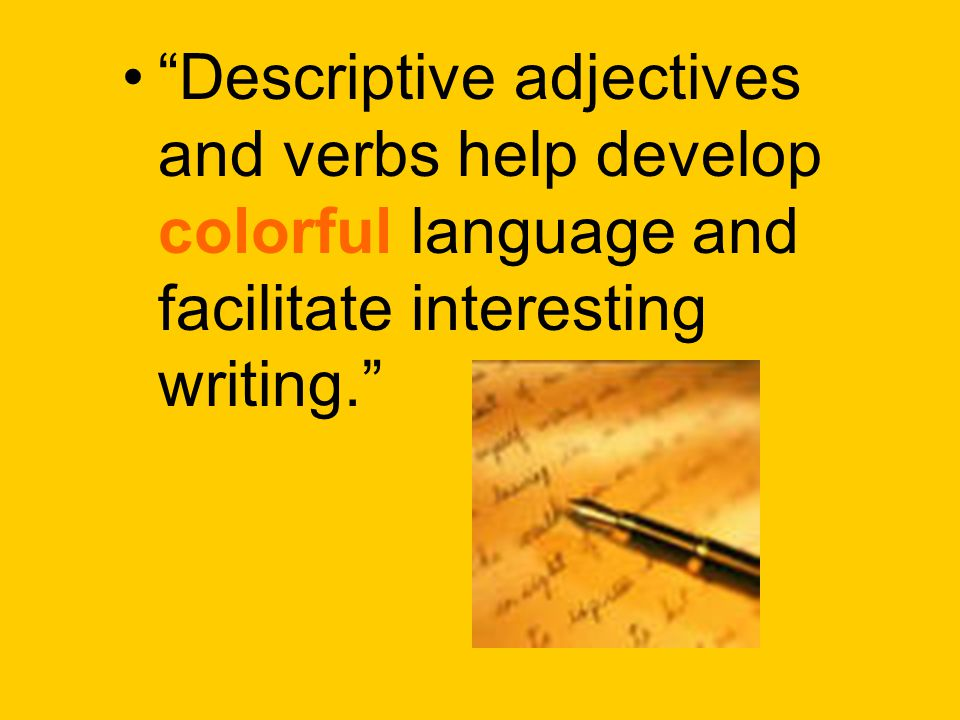 Descriptive adjectives and verbs help develop colorful language and facilitate interesting writing.
