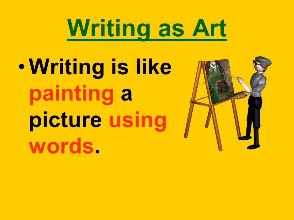 Writing as Art Writing is like painting a picture using words.