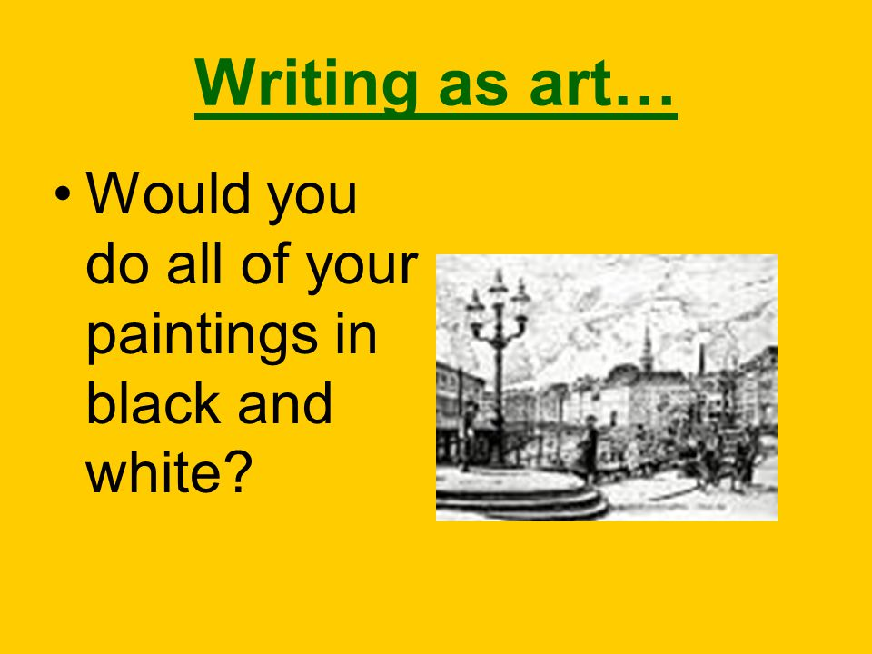 Writing as art… Would you do all of your paintings in black and white?