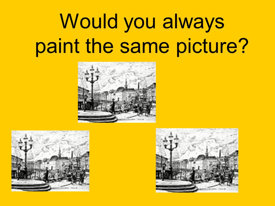 Would you always paint the same picture?