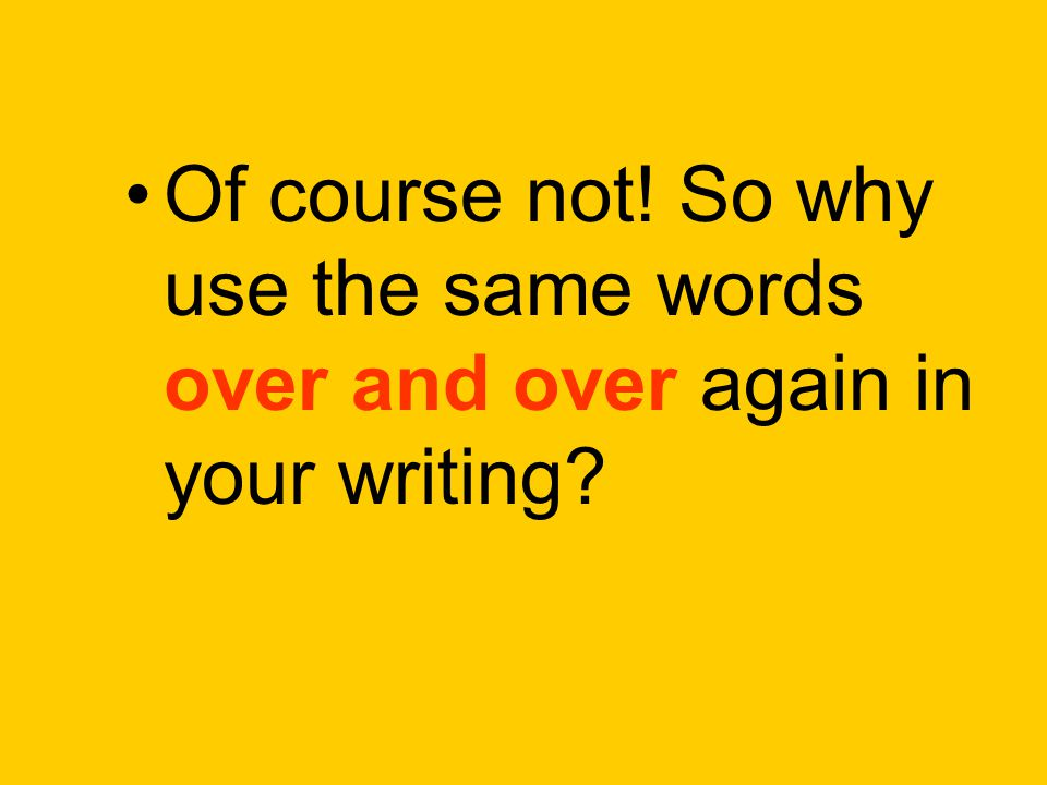 Of course not! So why use the same words over and over again in your writing?