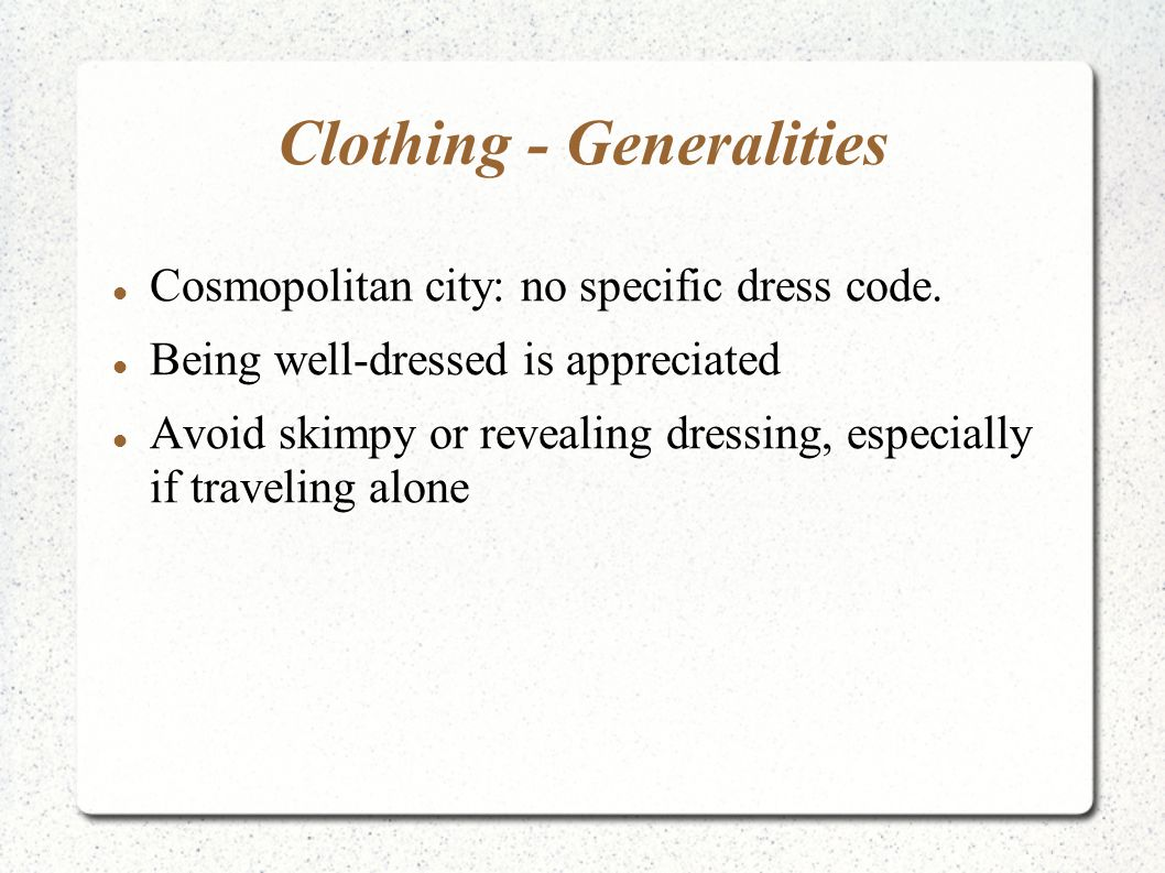 Clothing - Generalities Cosmopolitan city: no specific dress code. Being well-dressed is appreciated Avoid skimpy or revealing dressing, especially if