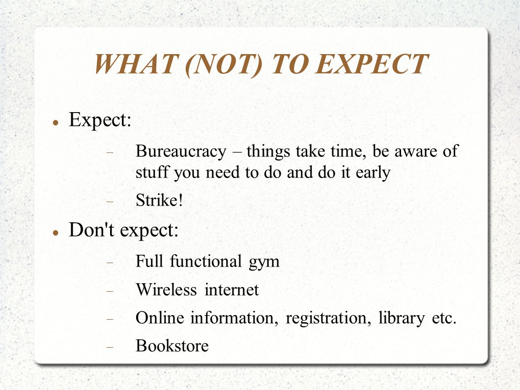 WHAT (NOT) TO EXPECT Expect:  Bureaucracy – things take time, be aware of stuff you need to do and do it early  Strike! Don't expect:  Full functio