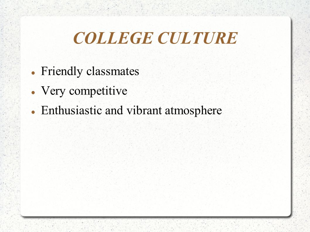 COLLEGE CULTURE Friendly classmates Very competitive Enthusiastic and vibrant atmosphere
