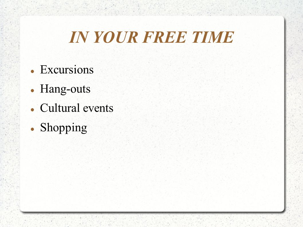 IN YOUR FREE TIME Excursions Hang-outs Cultural events Shopping