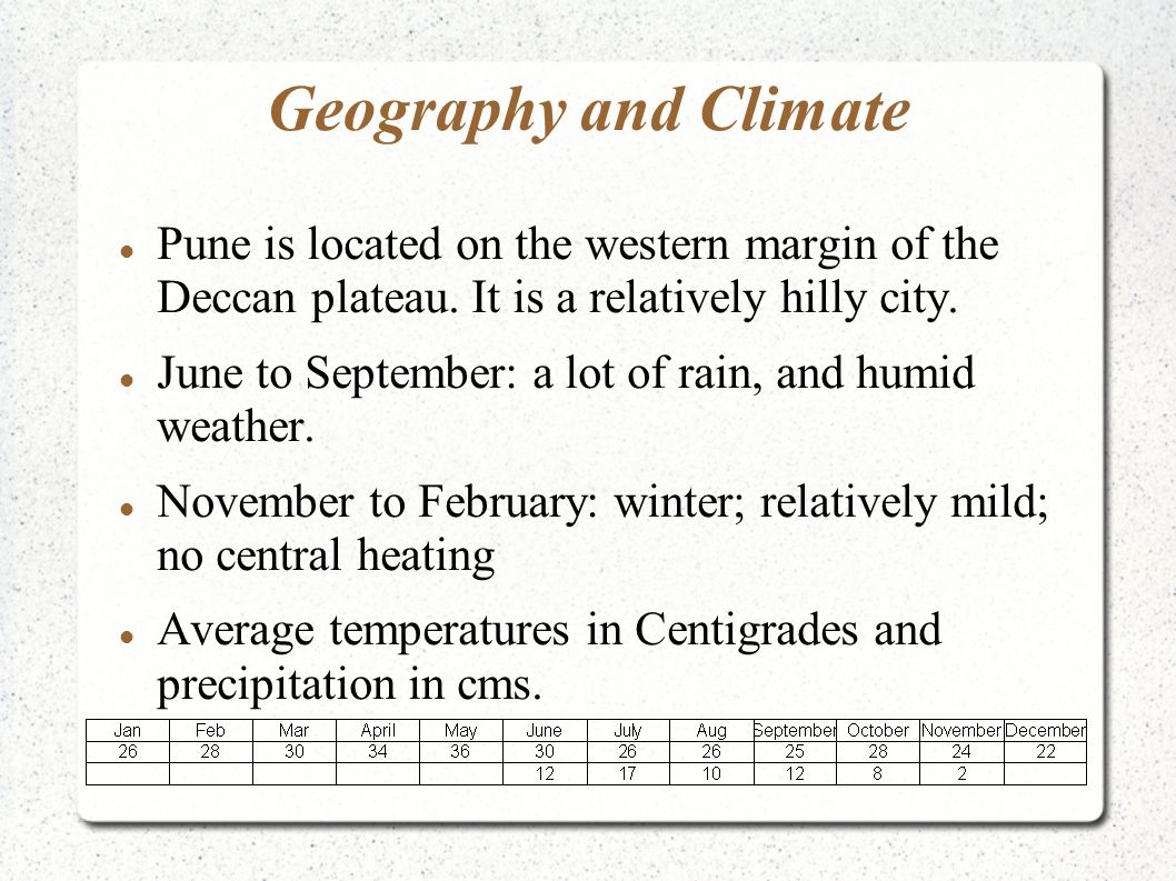 Geography and Climate Pune is located on the western margin of the Deccan plateau. It is a relatively hilly city. June to September: a lot of rain, an