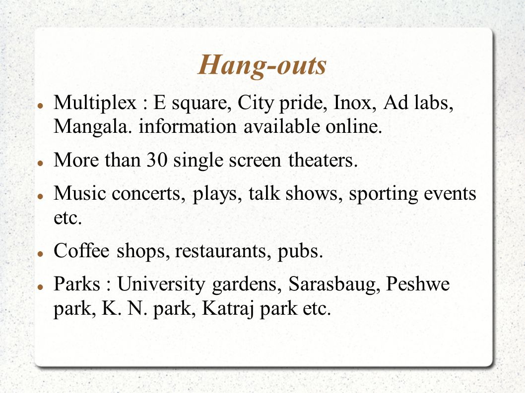Hang-outs Multiplex : E square, City pride, Inox, Ad labs, Mangala. information available online. More than 30 single screen theaters. Music concerts,