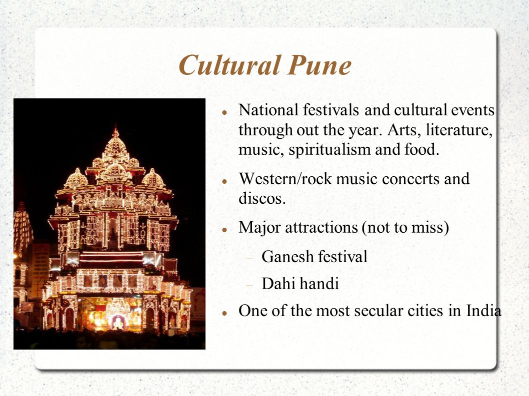 Cultural Pune National festivals and cultural events through out the year. Arts, literature, music, spiritualism and food. Western/rock music concerts