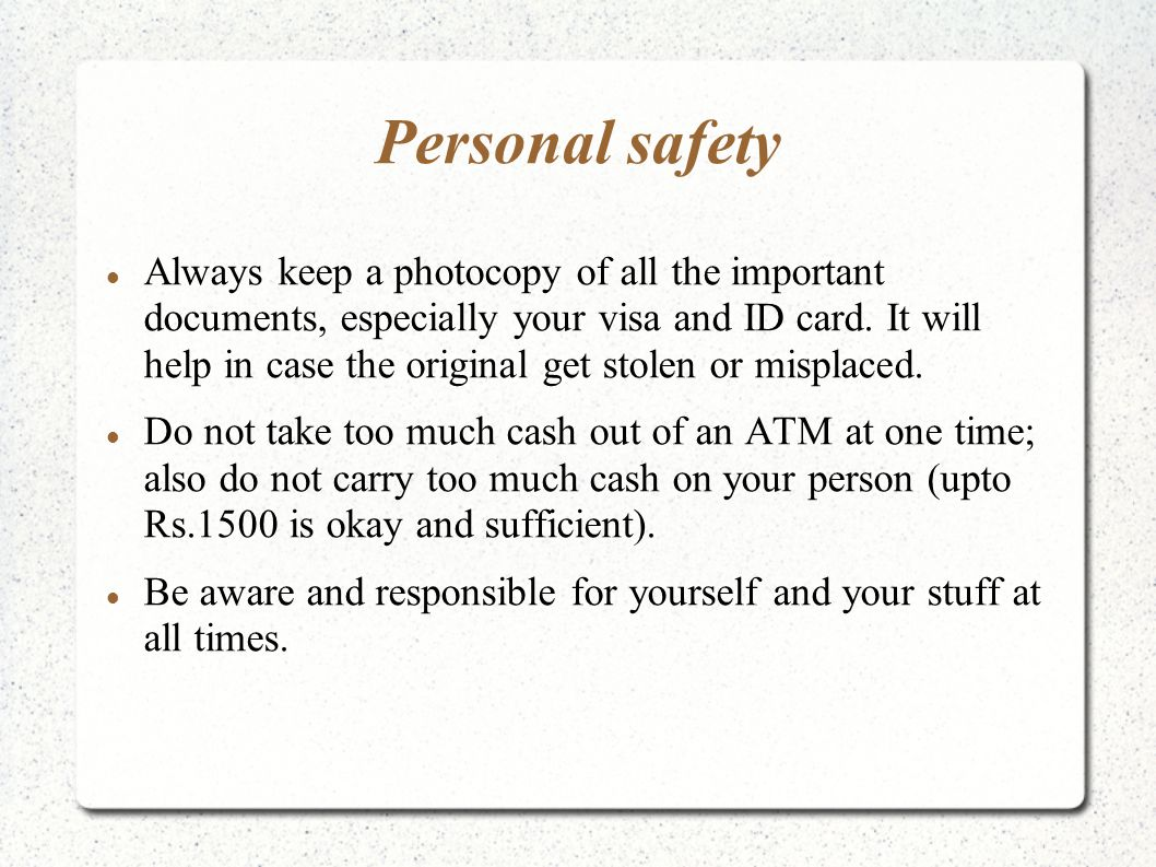 Personal safety Always keep a photocopy of all the important documents, especially your visa and ID card.