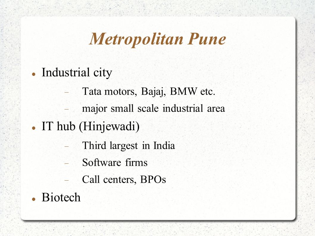 Metropolitan Pune Pune University  41 graduate departments on campus  265 affiliated colleges in Pune and around  135 institutes  Humanities, sciences, business, medical, engineering, professional courses.