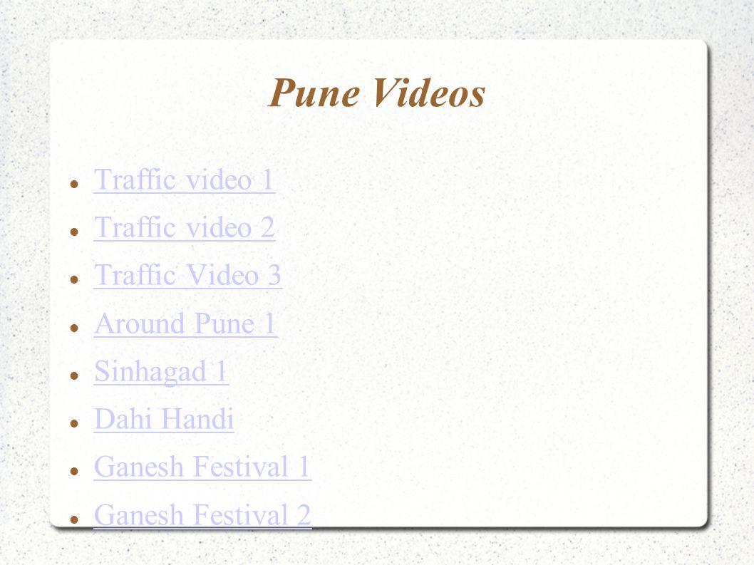 Pune Videos Traffic video 1 Traffic video 2 Traffic Video 3 Around Pune 1 Sinhagad 1 Dahi Handi Ganesh Festival 1 Ganesh Festival 2