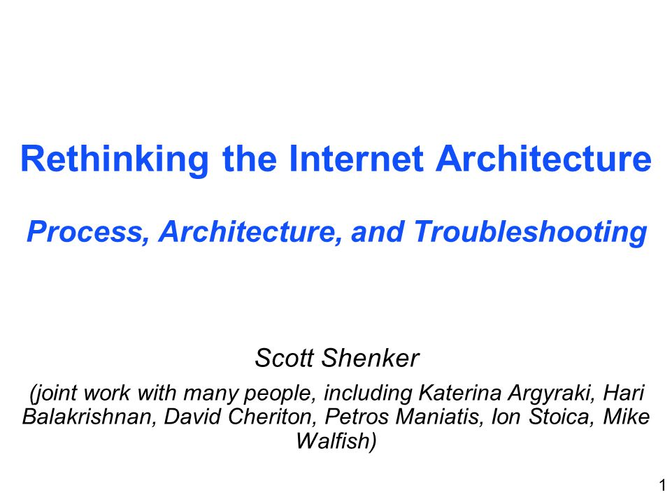 1 Rethinking the Internet Architecture Process, Architecture, and Troubleshooting Scott Shenker (joint work with many people, including Katerina Argyraki, Hari Balakrishnan, David Cheriton, Petros Maniatis, Ion Stoica, Mike Walfish)