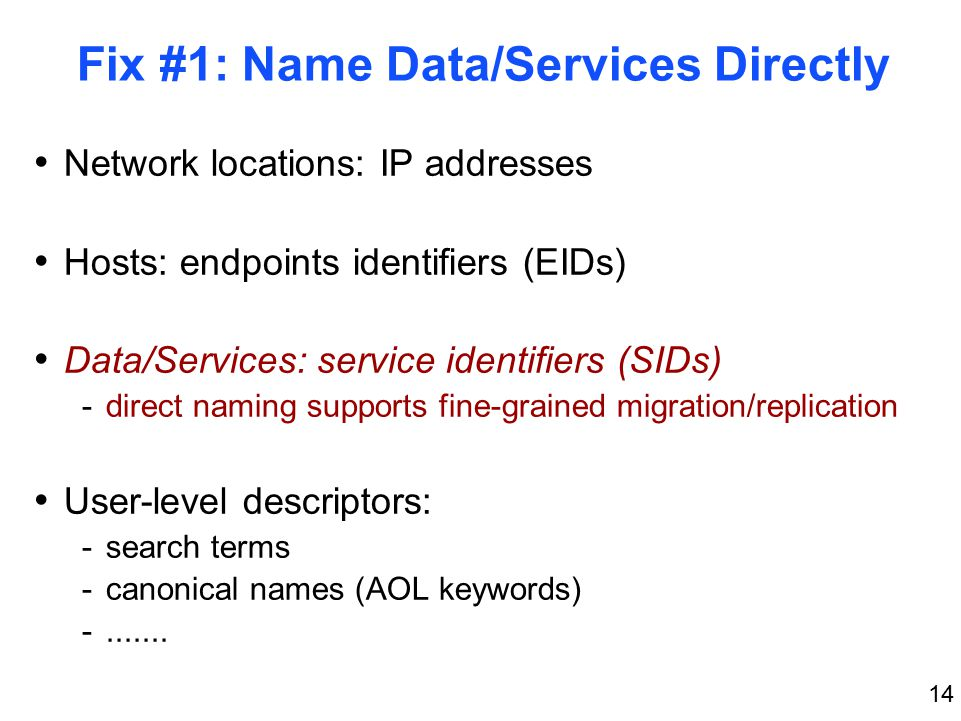 14 Fix #1: Name Data/Services Directly Network locations: IP addresses Hosts: endpoints identifiers (EIDs) Data/Services: service identifiers (SIDs) -direct naming supports fine-grained migration/replication User-level descriptors: -search terms -canonical names (AOL keywords) -.......