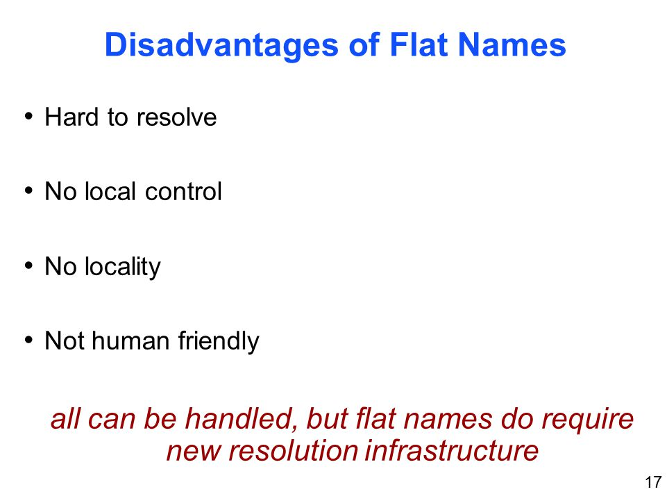 17 Disadvantages of Flat Names Hard to resolve No local control No locality Not human friendly all can be handled, but flat names do require new resolution infrastructure