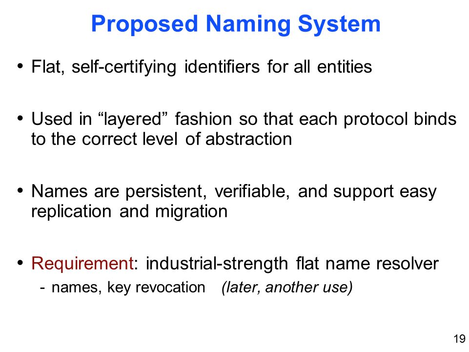 19 Proposed Naming System Flat, self-certifying identifiers for all entities Used in layered fashion so that each protocol binds to the correct level of abstraction Names are persistent, verifiable, and support easy replication and migration Requirement: industrial-strength flat name resolver -names, key revocation (later, another use)