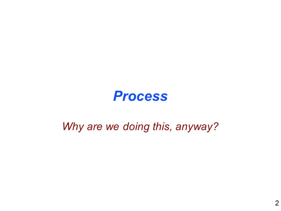 2 Process Why are we doing this, anyway
