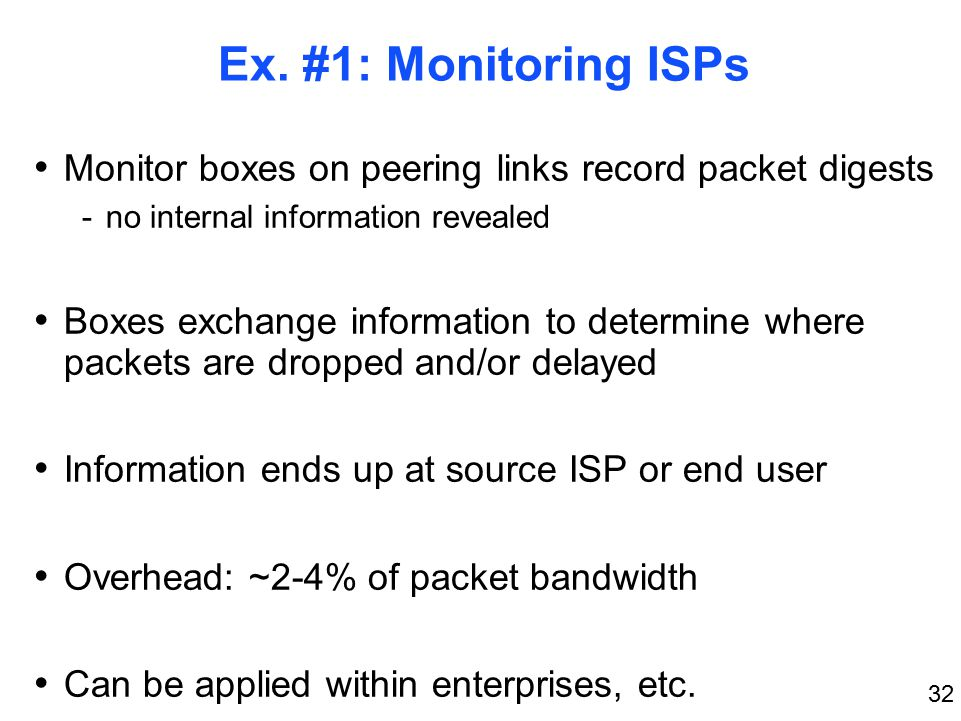 32 Ex. #1: Monitoring ISPs Monitor boxes on peering links record packet digests -no internal information revealed Boxes exchange information to determ