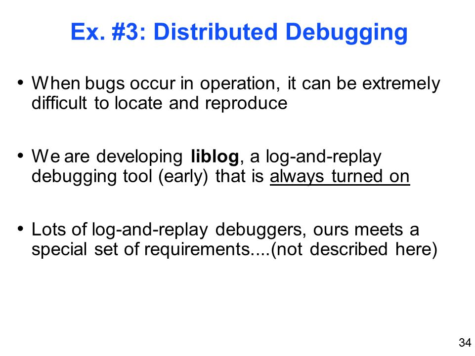 34 Ex. #3: Distributed Debugging When bugs occur in operation, it can be extremely difficult to locate and reproduce We are developing liblog, a log-a