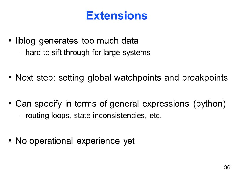 36 Extensions liblog generates too much data -hard to sift through for large systems Next step: setting global watchpoints and breakpoints Can specify in terms of general expressions (python) -routing loops, state inconsistencies, etc.