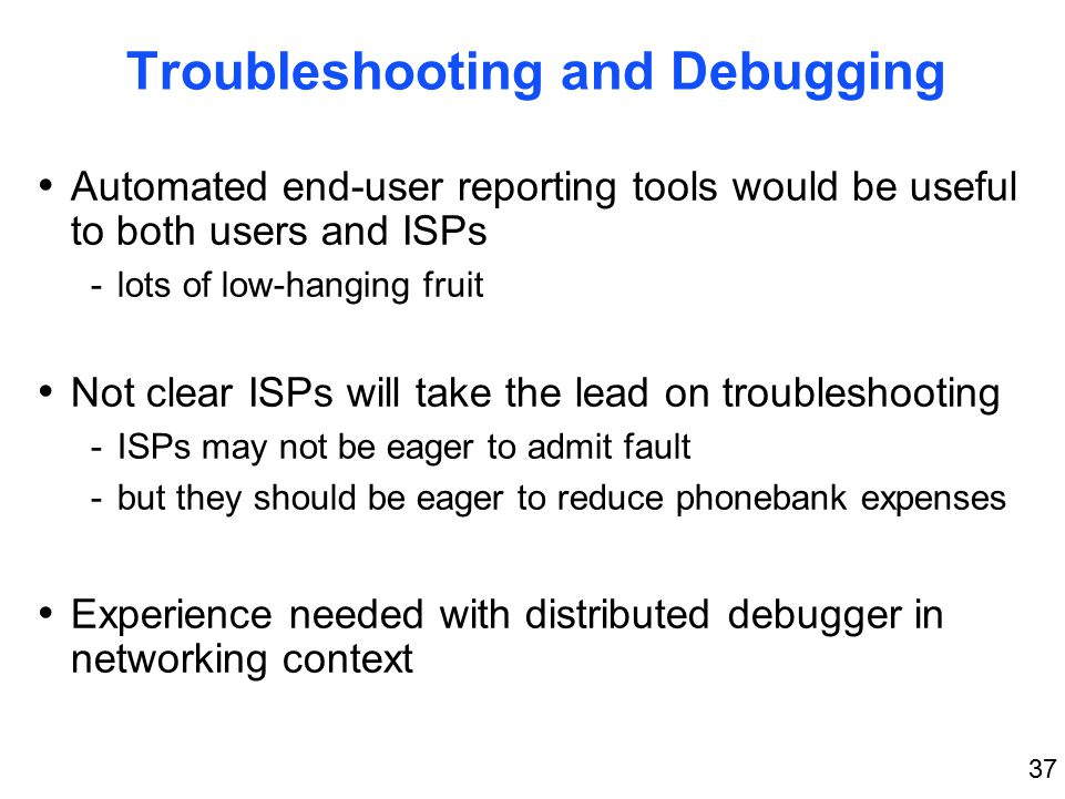 37 Troubleshooting and Debugging Automated end-user reporting tools would be useful to both users and ISPs -lots of low-hanging fruit Not clear ISPs will take the lead on troubleshooting -ISPs may not be eager to admit fault -but they should be eager to reduce phonebank expenses Experience needed with distributed debugger in networking context