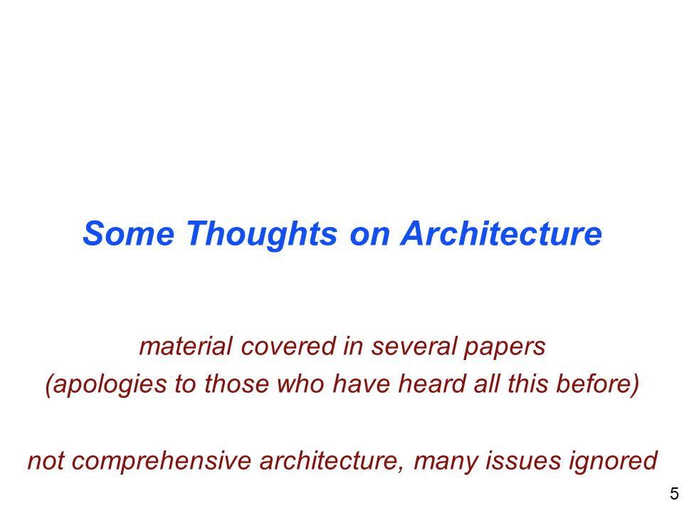 5 Some Thoughts on Architecture material covered in several papers (apologies to those who have heard all this before) not comprehensive architecture, many issues ignored