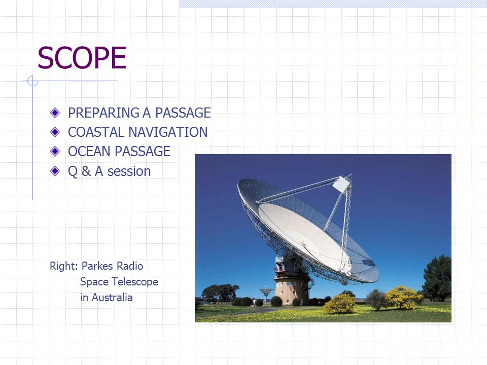 SCOPE PREPARING A PASSAGE COASTAL NAVIGATION OCEAN PASSAGE Q & A session Right: Parkes Radio Space Telescope in Australia