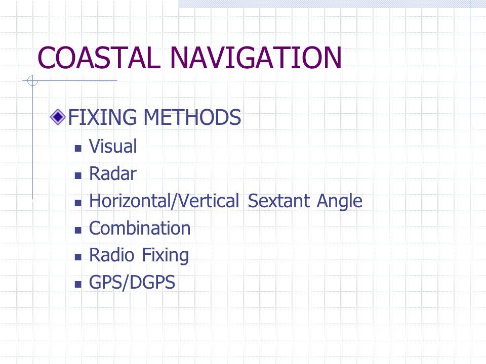COASTAL NAVIGATION FIXING METHODS Visual Radar Horizontal/Vertical Sextant Angle Combination Radio Fixing GPS/DGPS